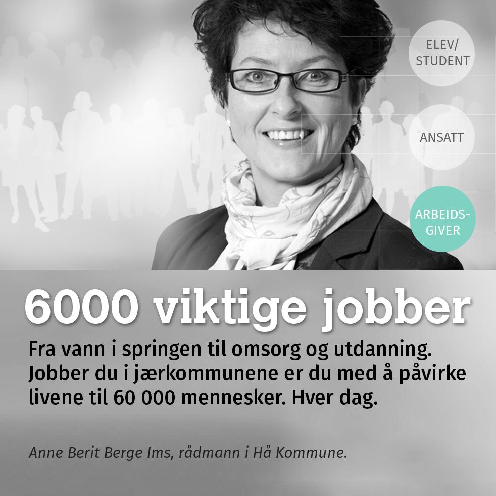 6000 viktige jobber. Fra vann i springen til omsorg og utdanning. Jobber du i jærkommunene er du med å påvirke livene til 60 000 mennesker. Hver dag. Anne Berit Berge Ims, rådmann i Hå Kommune.