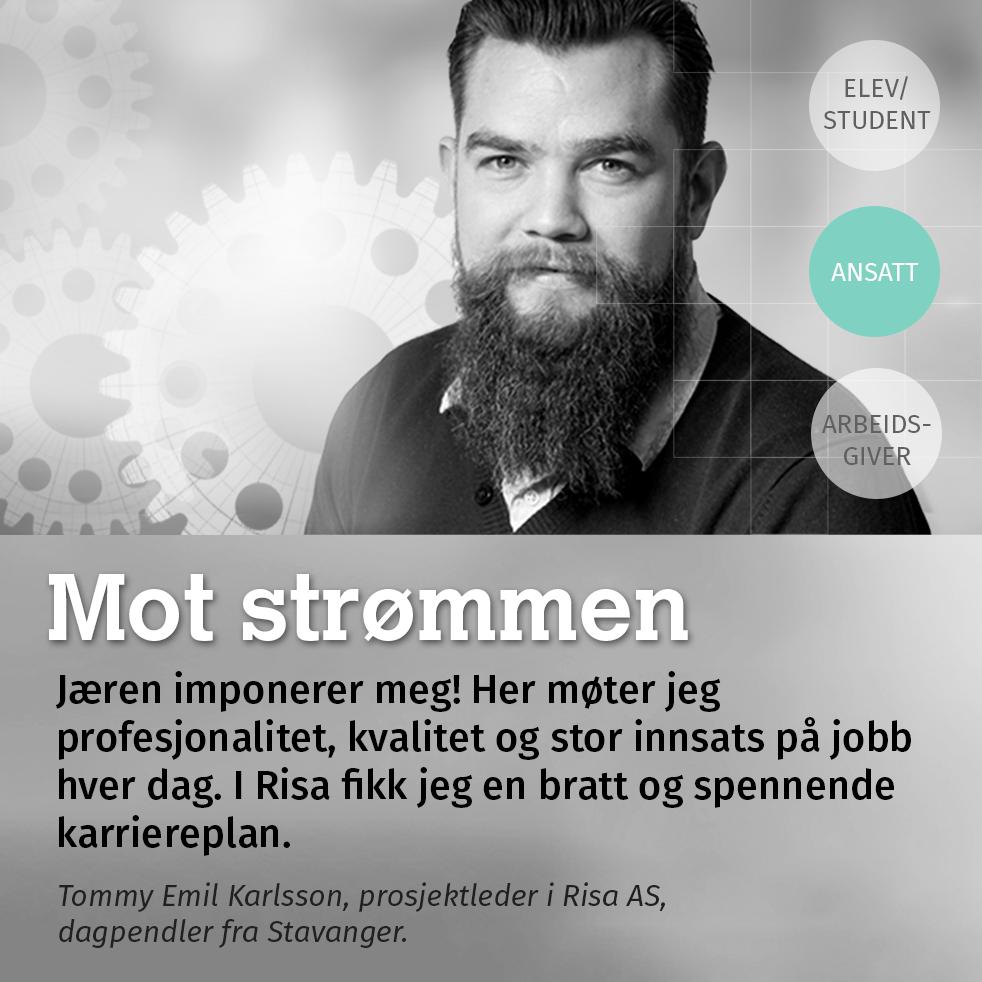 Mot strømmen. Jæren imponerer meg! Her møter jeg profesjonalitet, kvalitet og stor innsats på jobb hver dag. I Risa fikk jeg en bratt og spennende karriereplan. Tommy Emil Karlsson, prosjektleder i Risa AS, dagpendler fra Stavanger.